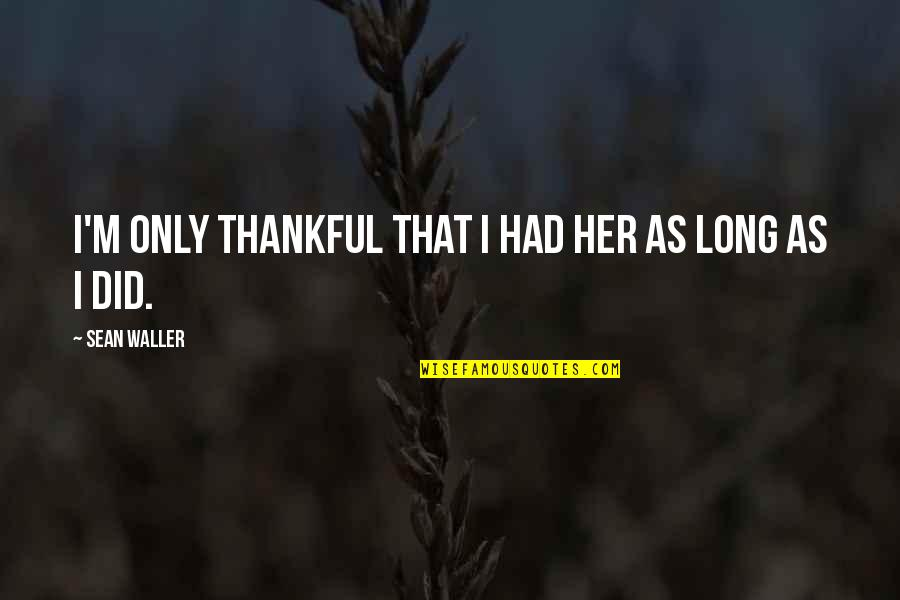 Thankful For Your Mom Quotes By Sean Waller: I'm only thankful that I had her as