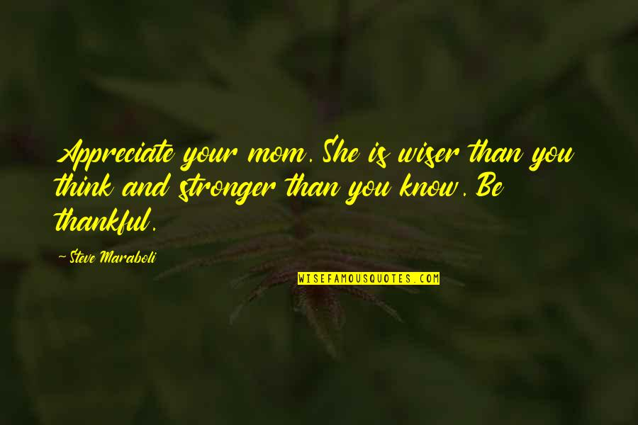 Thankful For Your Mom Quotes By Steve Maraboli: Appreciate your mom. She is wiser than you