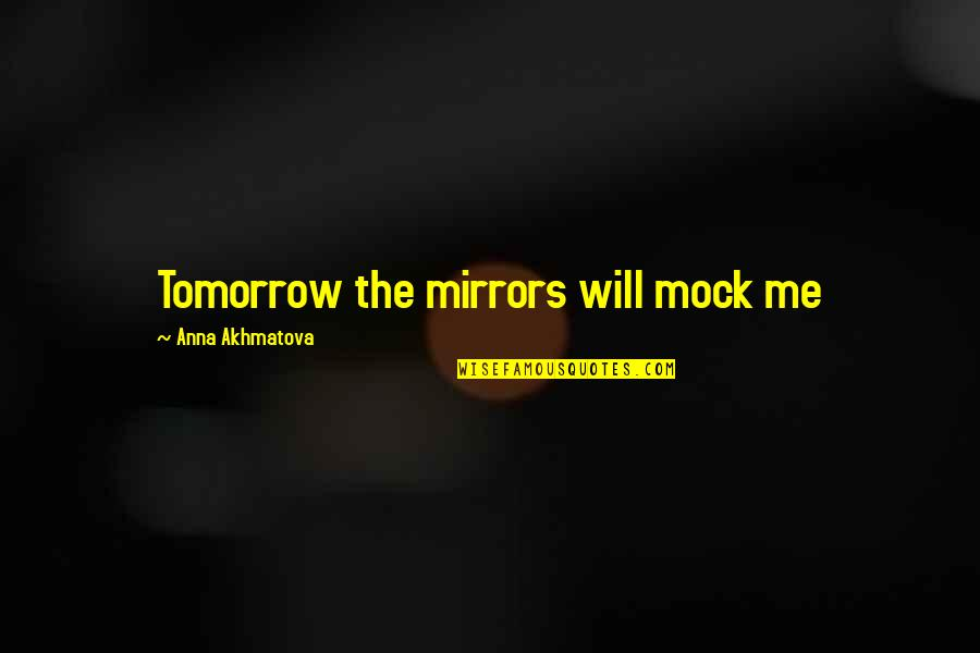 Thanking God For Good Grades Quotes By Anna Akhmatova: Tomorrow the mirrors will mock me