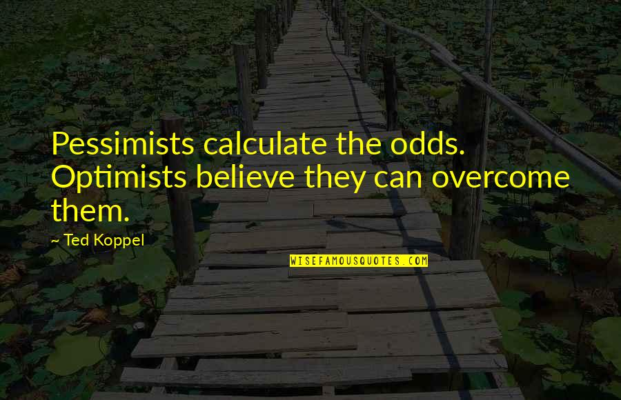 Thanking God For Recovery Quotes By Ted Koppel: Pessimists calculate the odds. Optimists believe they can