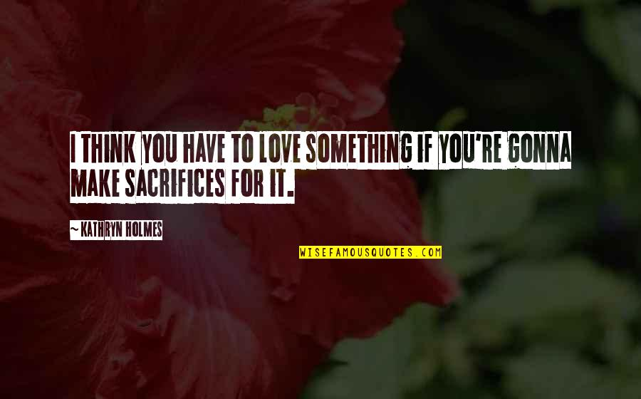 Thankit Quotes By Kathryn Holmes: I think you have to love something if