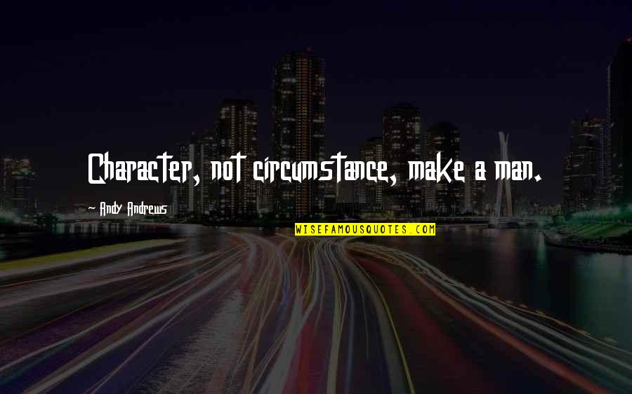 Thanks For Guiding Quotes By Andy Andrews: Character, not circumstance, make a man.