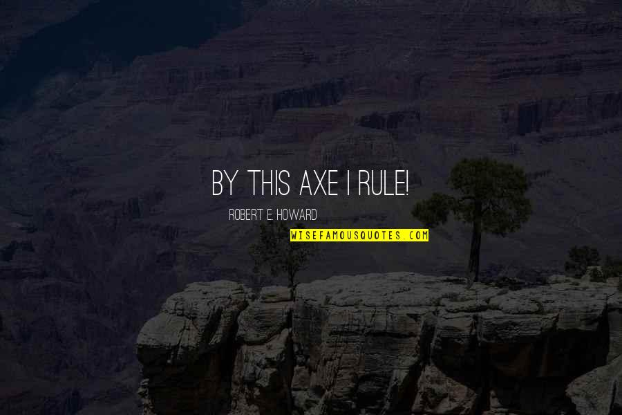 Thanks For Guiding Quotes By Robert E. Howard: By this axe I rule!