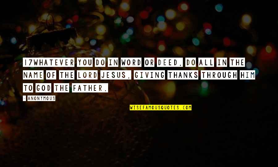 Thanks God For Him Quotes By Anonymous: 17Whatever you do in word or deed, do