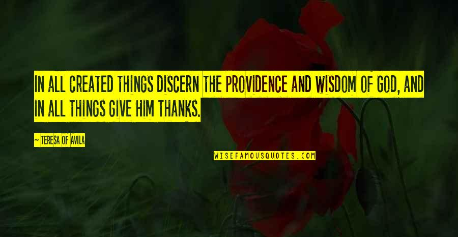Thanks God For Him Quotes By Teresa Of Avila: In all created things discern the providence and