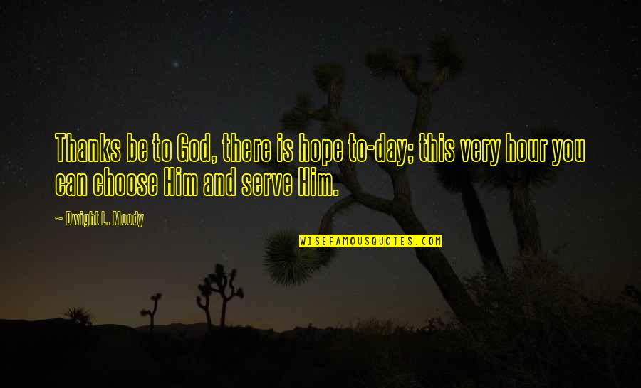 Thanks To God Quotes By Dwight L. Moody: Thanks be to God, there is hope to-day;