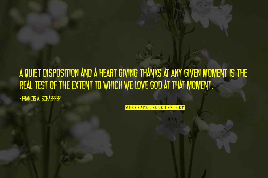 Thanks To God Quotes By Francis A. Schaeffer: A quiet disposition and a heart giving thanks