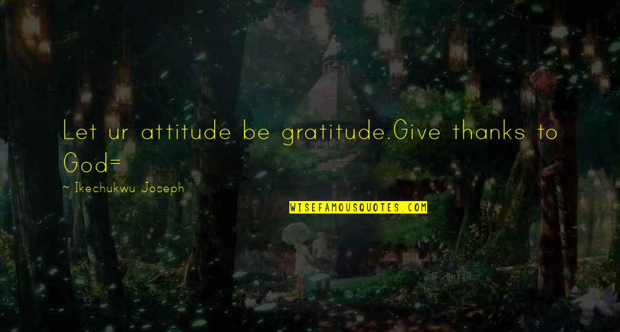 Thanks To God Quotes By Ikechukwu Joseph: Let ur attitude be gratitude.Give thanks to God=