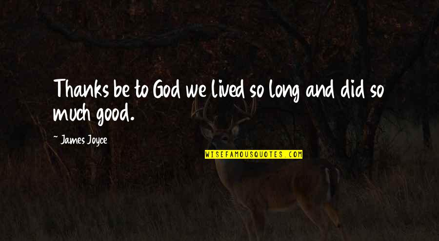 Thanks To God Quotes By James Joyce: Thanks be to God we lived so long