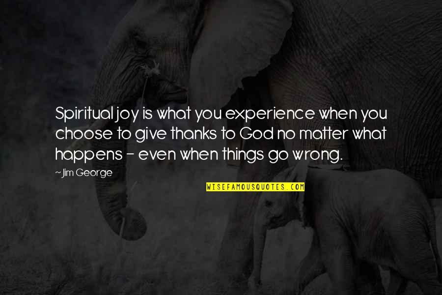 Thanks To God Quotes By Jim George: Spiritual joy is what you experience when you