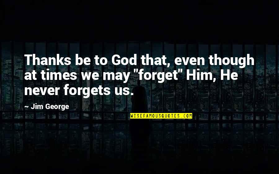 Thanks To God Quotes By Jim George: Thanks be to God that, even though at