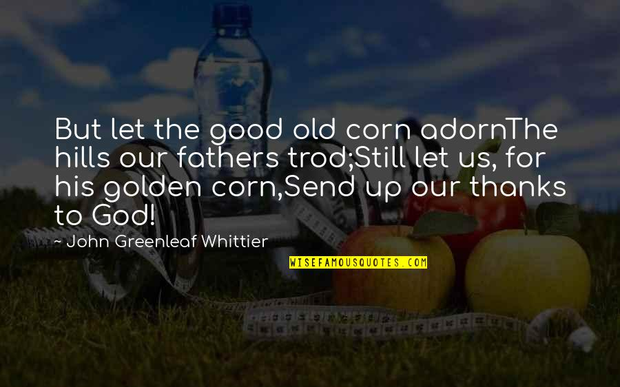 Thanks To God Quotes By John Greenleaf Whittier: But let the good old corn adornThe hills