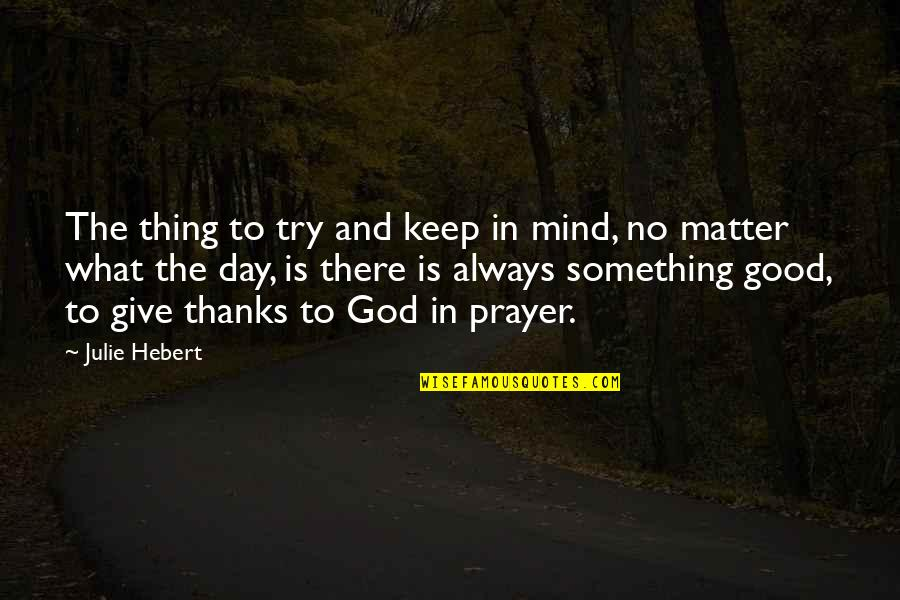 Thanks To God Quotes By Julie Hebert: The thing to try and keep in mind,