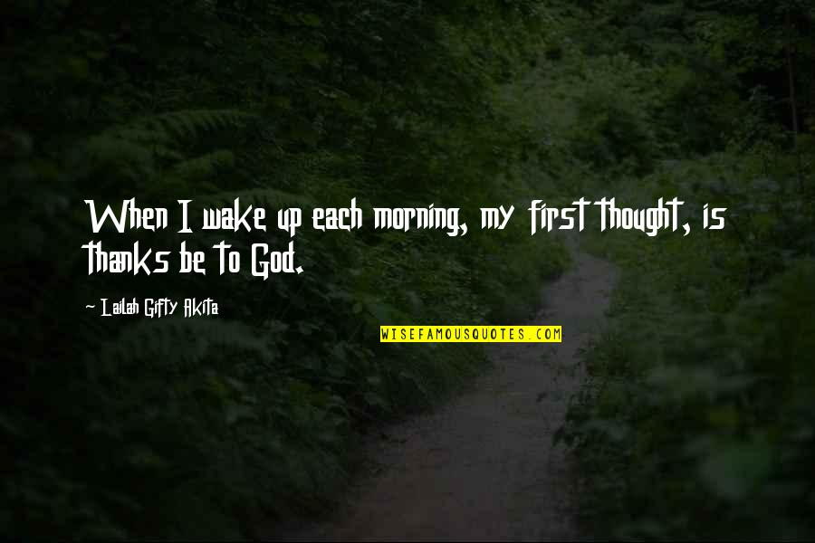 Thanks To God Quotes By Lailah Gifty Akita: When I wake up each morning, my first