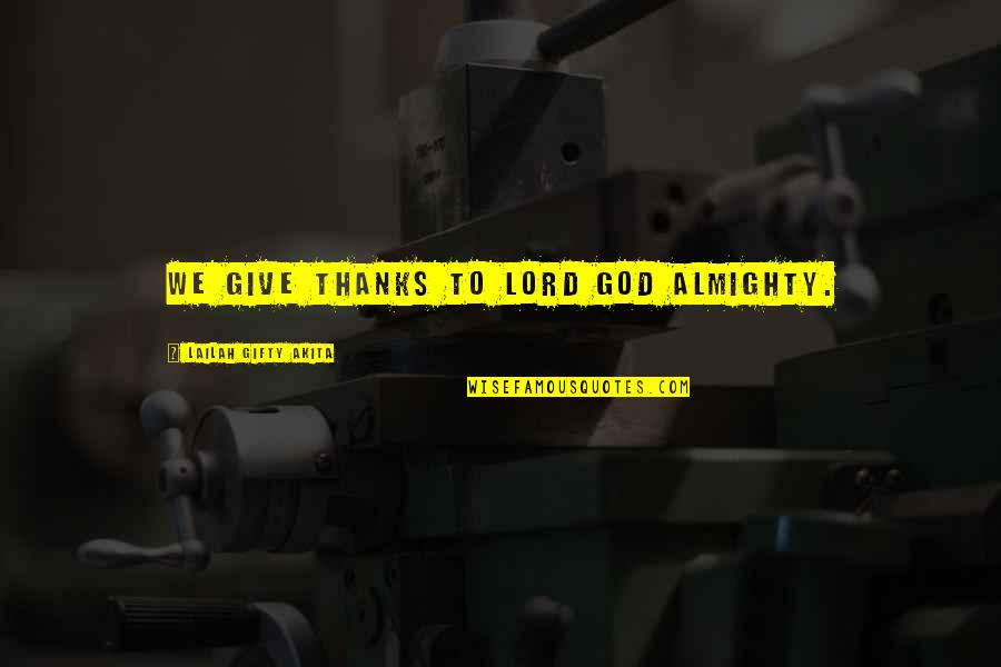 Thanks To God Quotes By Lailah Gifty Akita: We give thanks to Lord God Almighty.