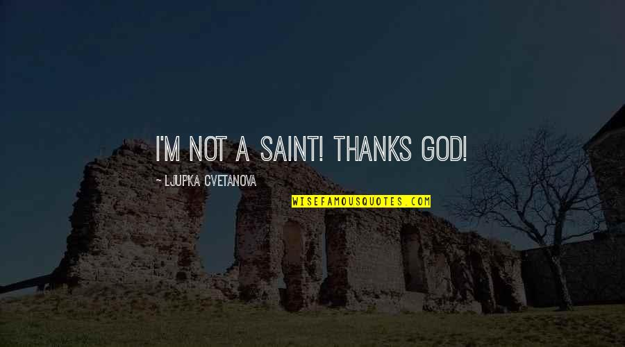 Thanks To God Quotes By Ljupka Cvetanova: I'm not a saint! Thanks God!