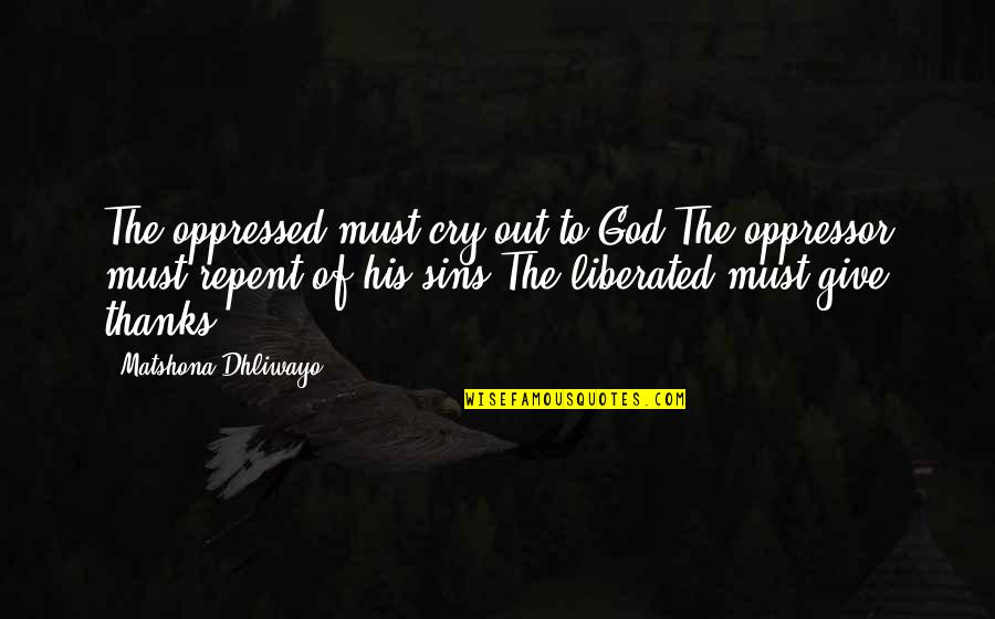 Thanks To God Quotes By Matshona Dhliwayo: The oppressed must cry out to God.The oppressor