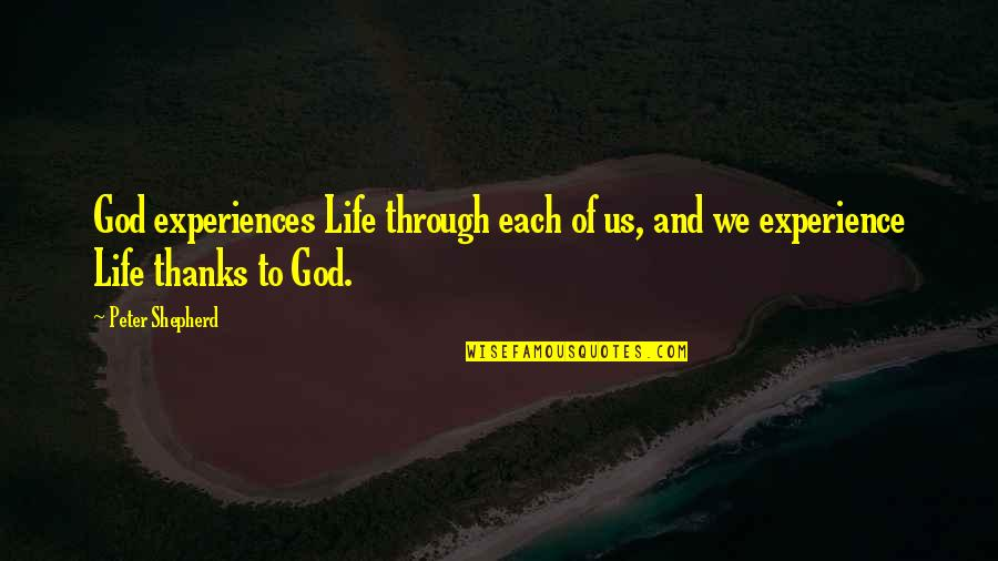 Thanks To God Quotes By Peter Shepherd: God experiences Life through each of us, and