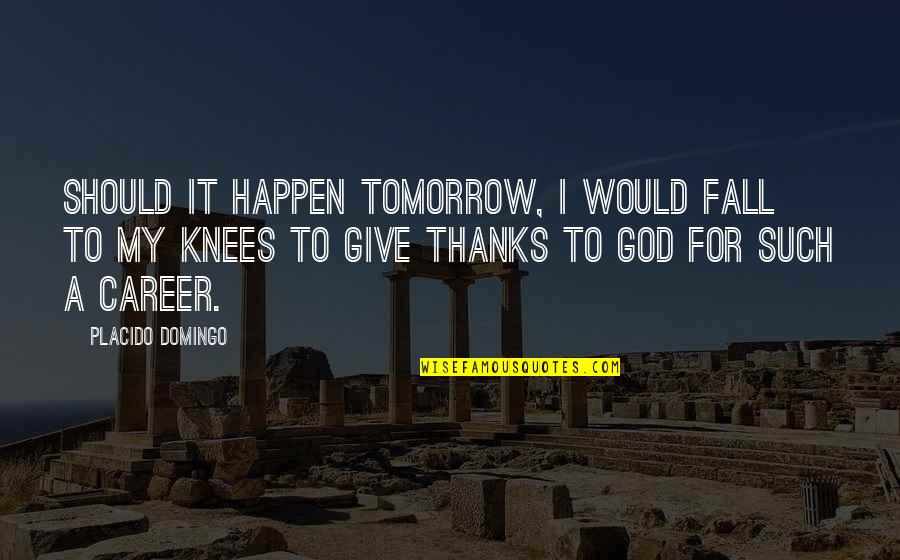 Thanks To God Quotes By Placido Domingo: Should it happen tomorrow, I would fall to