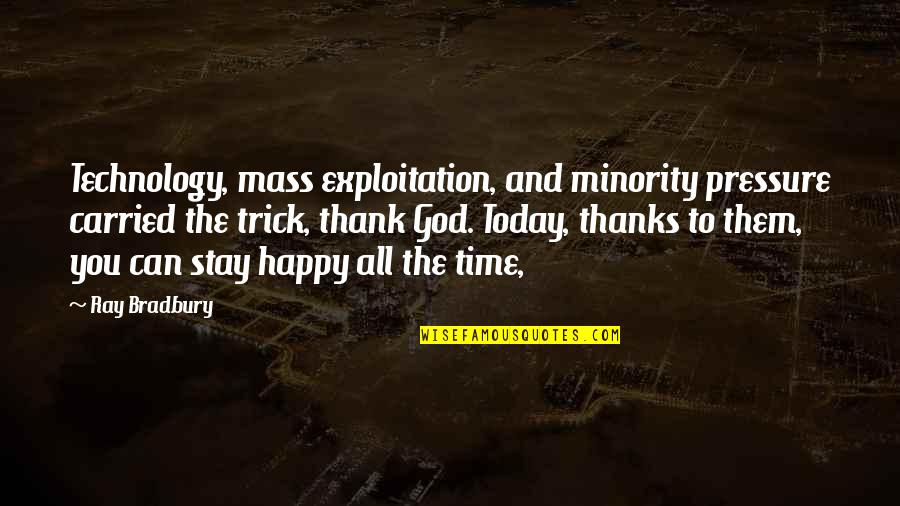 Thanks To God Quotes By Ray Bradbury: Technology, mass exploitation, and minority pressure carried the