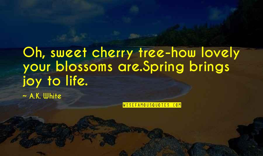 Thanks To You My Friend Quotes By A.K. White: Oh, sweet cherry tree-how lovely your blossoms are.Spring
