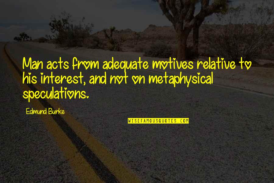 Thanks To You My Friend Quotes By Edmund Burke: Man acts from adequate motives relative to his