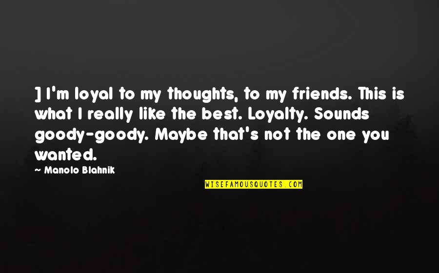 Thanks To You My Friend Quotes By Manolo Blahnik: ] I'm loyal to my thoughts, to my