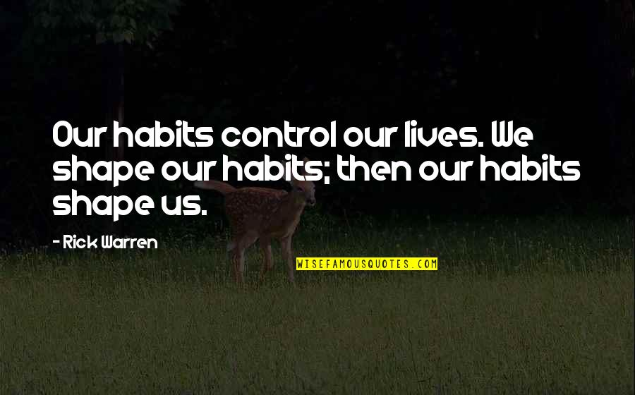 Thanks To You My Friend Quotes By Rick Warren: Our habits control our lives. We shape our