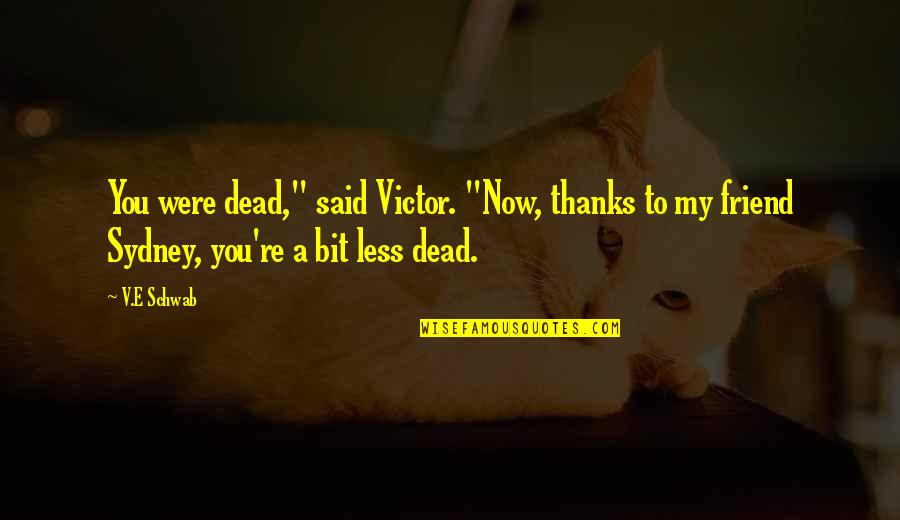 "Thanks To You My Friend Quotes By V.E Schwab: You were dead,"" said Victor. ""Now, thanks to"