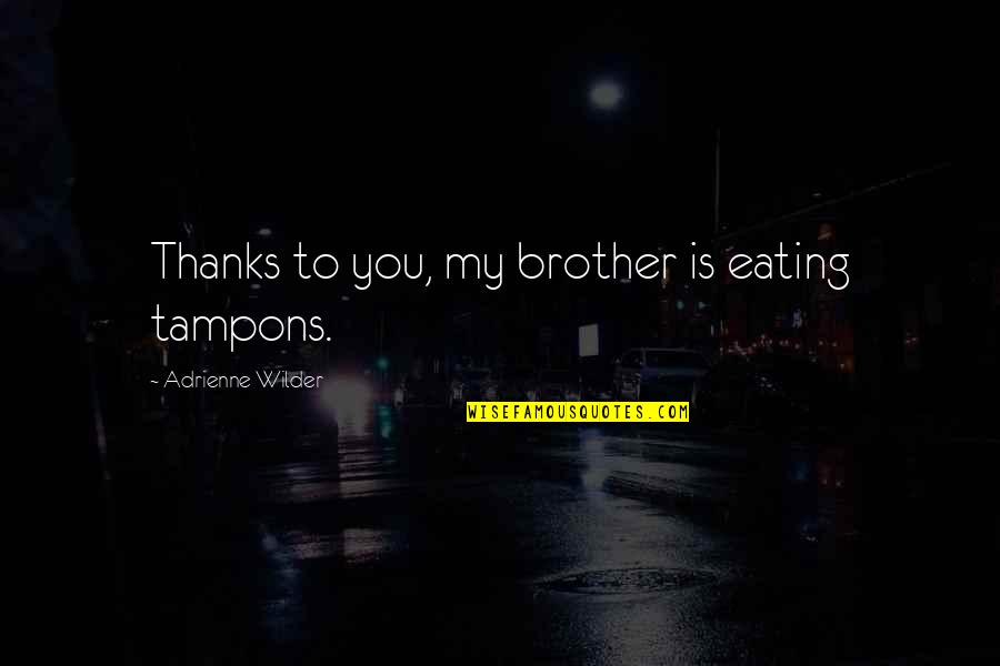 Thanks To You Quotes By Adrienne Wilder: Thanks to you, my brother is eating tampons.