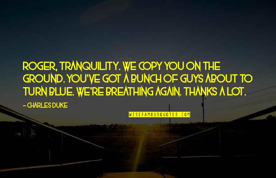 Thanks To You Quotes By Charles Duke: Roger, Tranquility. We copy you on the ground.