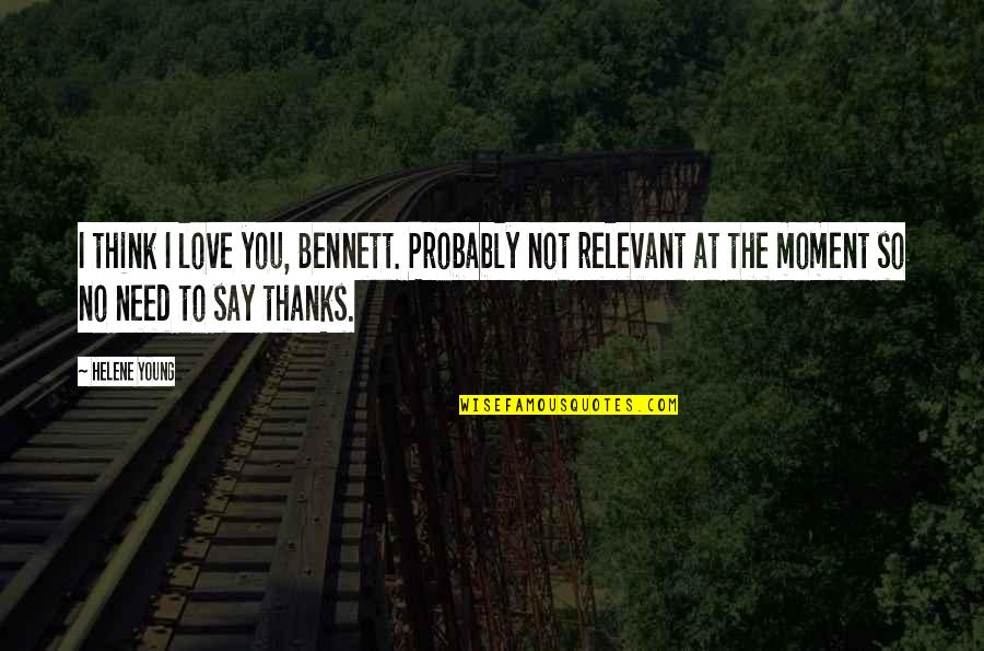 Thanks To You Quotes By Helene Young: I think I love you, Bennett. Probably not