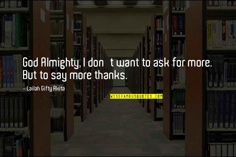 Thanks To You Quotes By Lailah Gifty Akita: God Almighty, I don't want to ask for