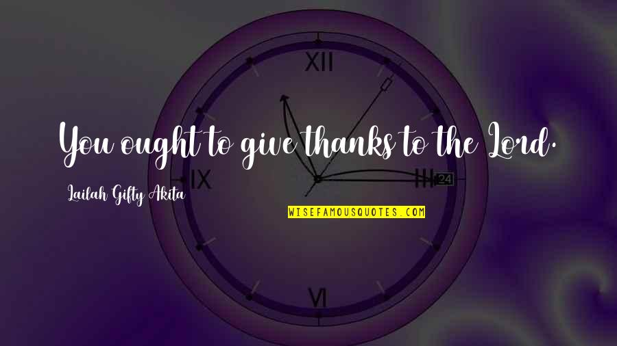 Thanks To You Quotes By Lailah Gifty Akita: You ought to give thanks to the Lord.