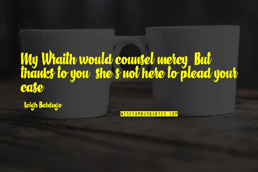 Thanks To You Quotes By Leigh Bardugo: My Wraith would counsel mercy. But thanks to