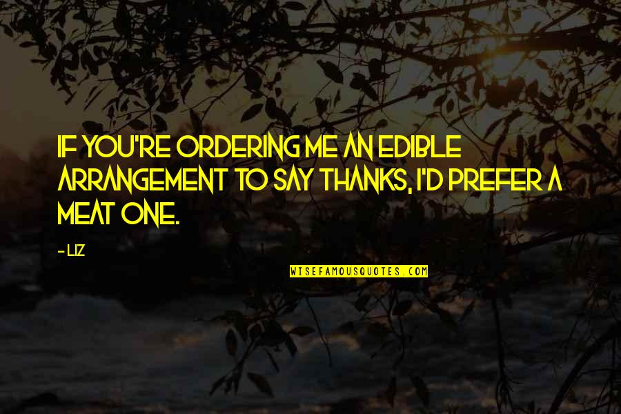 Thanks To You Quotes By LIZ: If you're ordering me an edible arrangement to