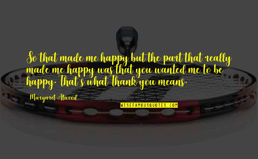 Thanks To You Quotes By Margaret Atwood: So that made me happy but the part