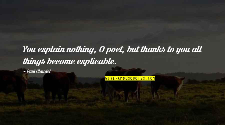 Thanks To You Quotes By Paul Claudel: You explain nothing, O poet, but thanks to