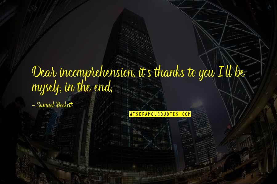Thanks To You Quotes By Samuel Beckett: Dear incomprehension, it's thanks to you I'll be