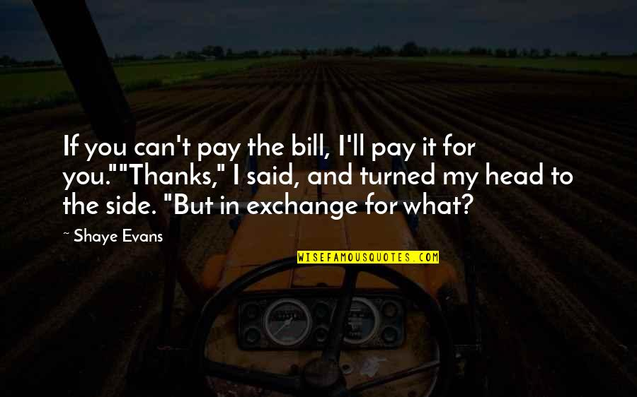 Thanks To You Quotes By Shaye Evans: If you can't pay the bill, I'll pay