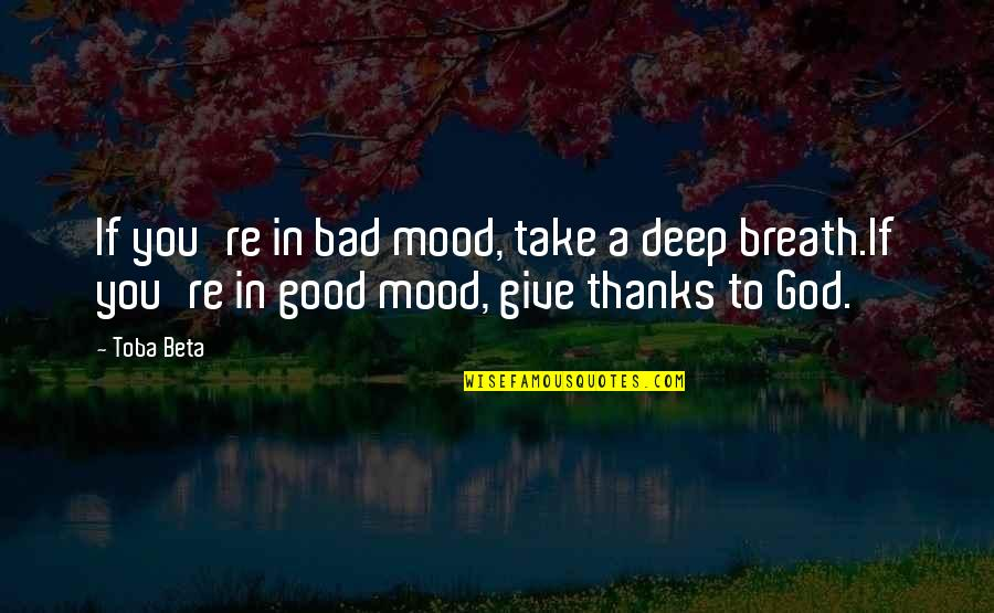 Thanks To You Quotes By Toba Beta: If you're in bad mood, take a deep