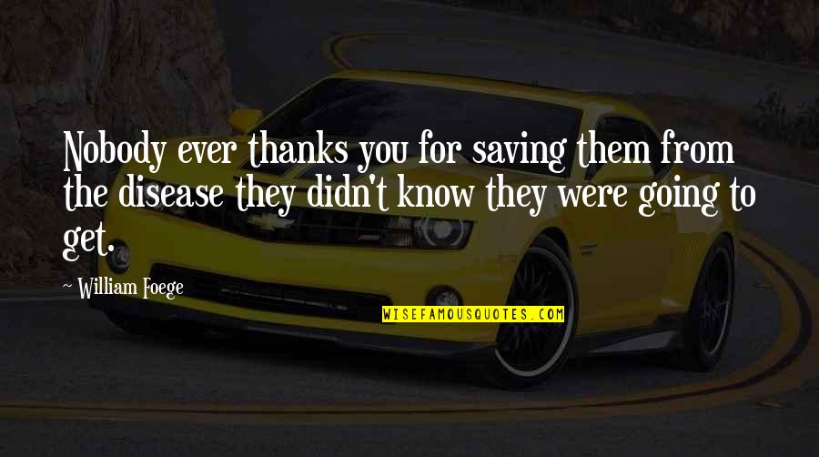 Thanks To You Quotes By William Foege: Nobody ever thanks you for saving them from