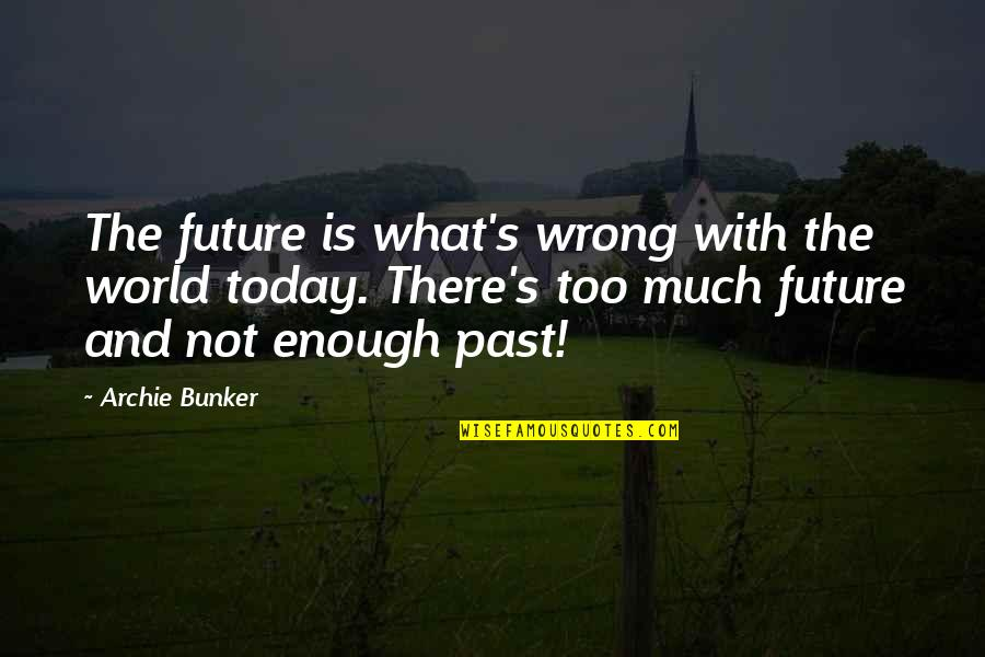Thanksgiving Celebration Quotes By Archie Bunker: The future is what's wrong with the world