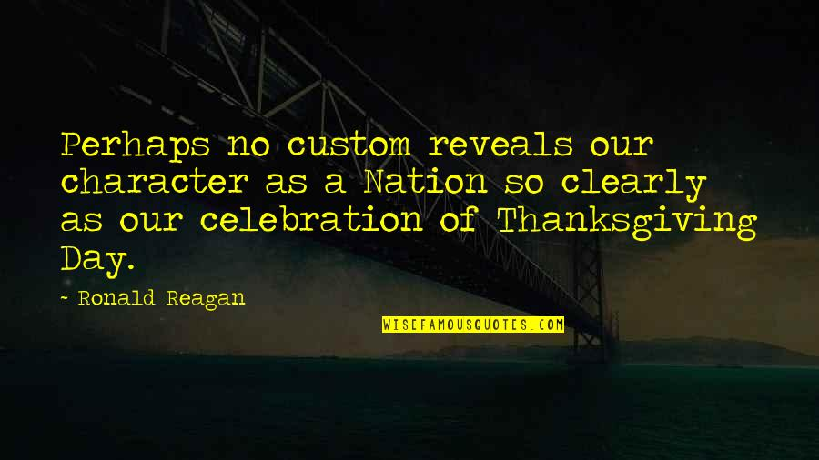 Thanksgiving Celebration Quotes By Ronald Reagan: Perhaps no custom reveals our character as a