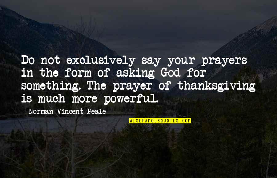 Thanksgiving Prayer To God Quotes By Norman Vincent Peale: Do not exclusively say your prayers in the