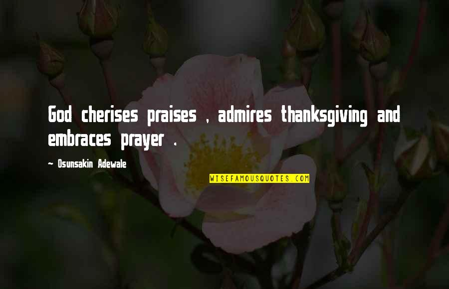 Thanksgiving Prayer To God Quotes By Osunsakin Adewale: God cherises praises , admires thanksgiving and embraces