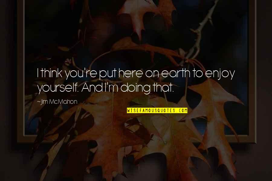 Thankskilling Best Quotes By Jim McMahon: I think you're put here on earth to