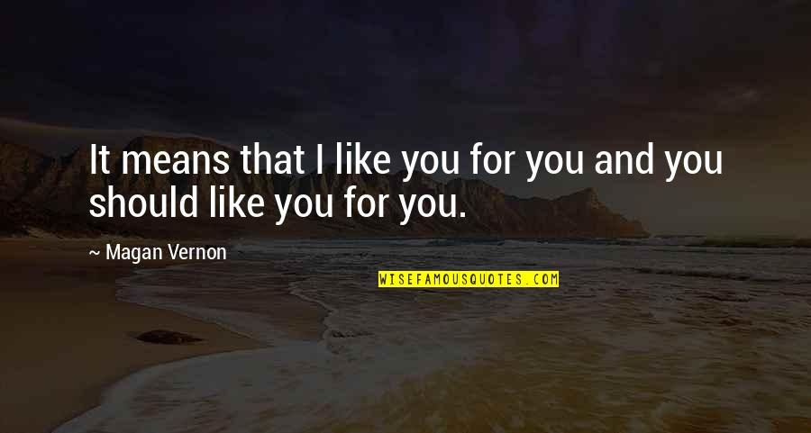 That Boy You Like Quotes By Magan Vernon: It means that I like you for you