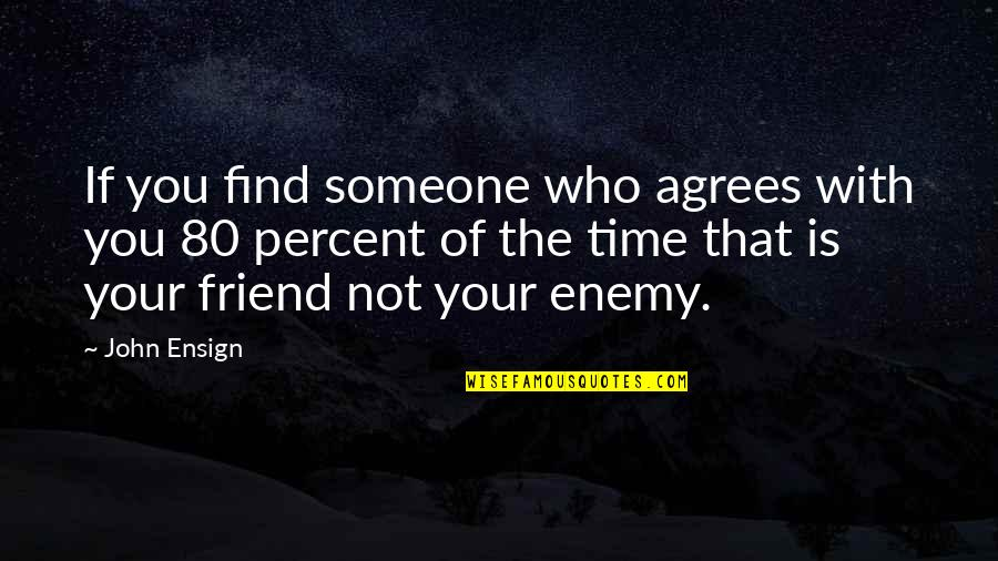 That Friend Quotes By John Ensign: If you find someone who agrees with you