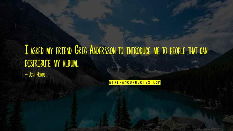 That Friend Quotes By Josh Homme: I asked my friend Greg Andersson to introduce
